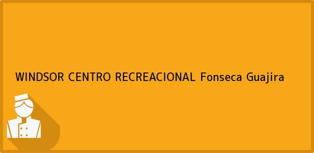 Teléfono, Dirección y otros datos de contacto para WINDSOR CENTRO RECREACIONAL, Fonseca, Guajira, Colombia