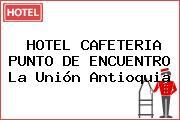 HOTEL CAFETERIA PUNTO DE ENCUENTRO La Unión Antioquia