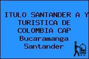 ITULO SANTANDER A Y TURISTICA DE COLOMBIA CAP Bucaramanga Santander