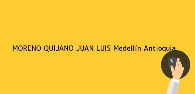 Teléfono, Dirección y otros datos de contacto para MORENO QUIJANO JUAN LUIS, Medellín, Antioquia, colombia
