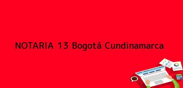 Teléfono, Dirección y otros datos de contacto para NOTARIA 13, Bogotá, Cundinamarca, colombia