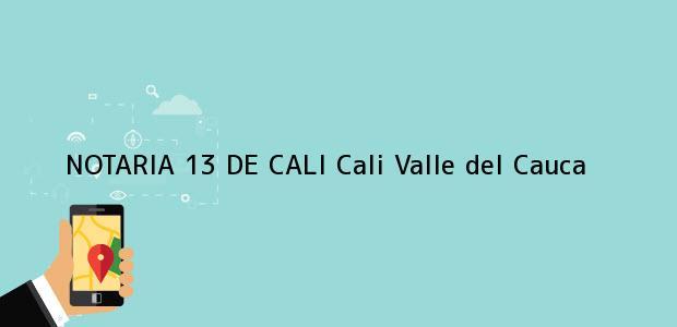 Teléfono, Dirección y otros datos de contacto para NOTARIA 13 DE CALI, Cali, Valle del Cauca, colombia