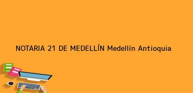 Teléfono, Dirección y otros datos de contacto para NOTARIA 21 DE MEDELLÍN, Medellín, Antioquia, colombia