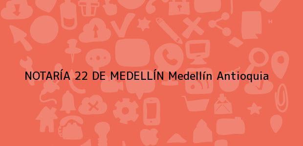 Teléfono, Dirección y otros datos de contacto para NOTARÍA 22 DE MEDELLÍN, Medellín, Antioquia, colombia