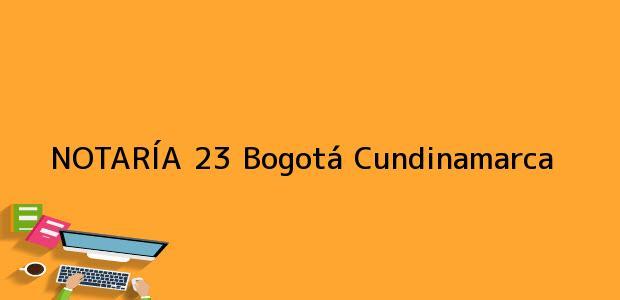 Teléfono, Dirección y otros datos de contacto para NOTARÍA 23, Bogotá, Cundinamarca, colombia
