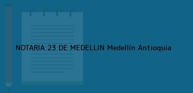 Teléfono, Dirección y otros datos de contacto para NOTARIA 23 DE MEDELLIN, Medellín, Antioquia, colombia