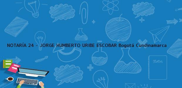 Teléfono, Dirección y otros datos de contacto para NOTARÍA 24 - JORGE HUMBERTO URIBE ESCOBAR, Bogotá, Cundinamarca, colombia