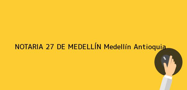 Teléfono, Dirección y otros datos de contacto para NOTARIA 27 DE MEDELLÍN, Medellín, Antioquia, colombia