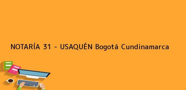 Teléfono, Dirección y otros datos de contacto para NOTARÍA 31 - USAQUÉN, Bogotá, Cundinamarca, colombia