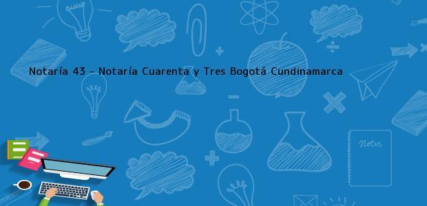 Teléfono, Dirección y otros datos de contacto para Notaría 43 - Notaría Cuarenta y Tres, Bogotá, Cundinamarca, colombia