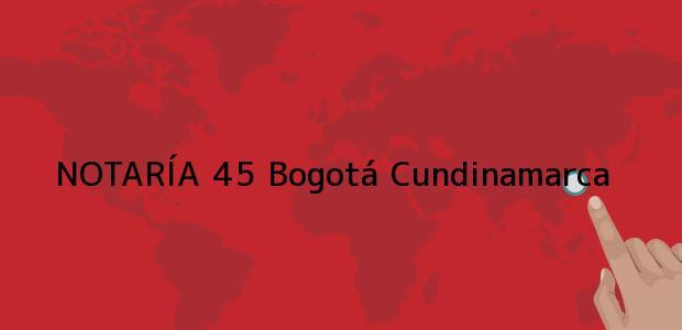 Teléfono, Dirección y otros datos de contacto para NOTARÍA 45, Bogotá, Cundinamarca, colombia