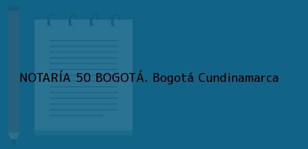 Teléfono, Dirección y otros datos de contacto para NOTARÍA 50 BOGOTÁ., Bogotá, Cundinamarca, colombia