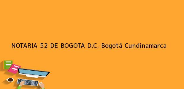 Teléfono, Dirección y otros datos de contacto para NOTARIA 52 DE BOGOTA D.C., Bogotá, Cundinamarca, colombia