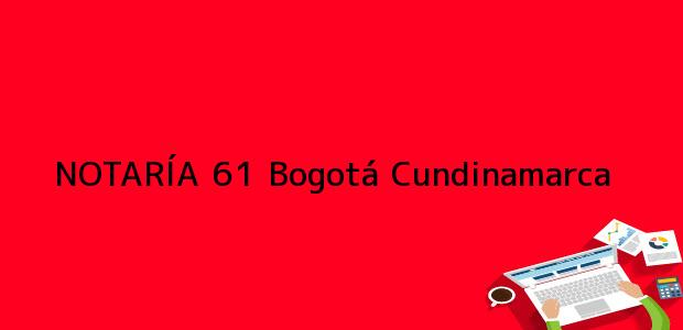 Teléfono, Dirección y otros datos de contacto para NOTARÍA 61, Bogotá, Cundinamarca, colombia