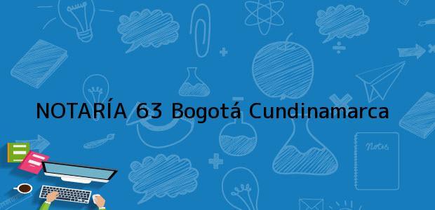 Teléfono, Dirección y otros datos de contacto para NOTARÍA 63, Bogotá, Cundinamarca, colombia