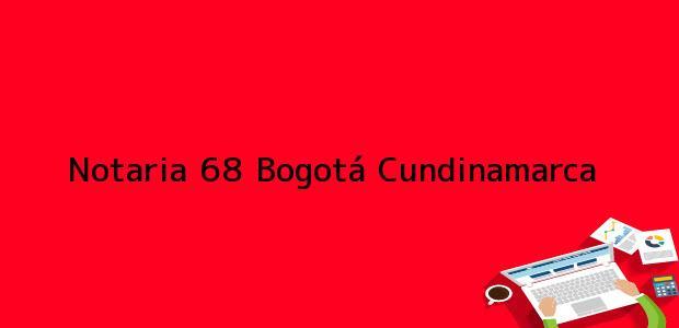 Teléfono, Dirección y otros datos de contacto para Notaria 68, Bogotá, Cundinamarca, colombia