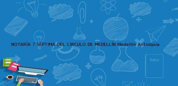 Teléfono, Dirección y otros datos de contacto para NOTARÍA 7 SÉPTIMA DEL CIRCULO DE MEDELLÍN, Medellín, Antioquia, colombia