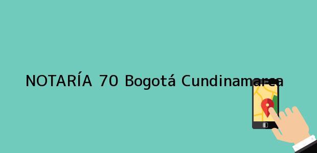 Teléfono, Dirección y otros datos de contacto para NOTARÍA 70, Bogotá, Cundinamarca, colombia