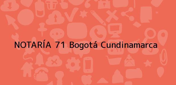 Teléfono, Dirección y otros datos de contacto para NOTARÍA 71, Bogotá, Cundinamarca, colombia