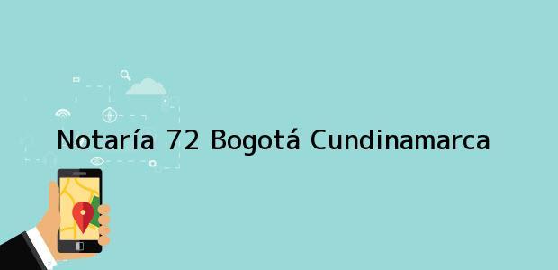 Teléfono, Dirección y otros datos de contacto para NOTARIA 72 -, Bogotá, Cundinamarca, colombia