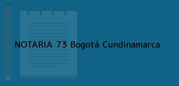 Teléfono, Dirección y otros datos de contacto para NOTARIA 73, Bogotá, Cundinamarca, colombia