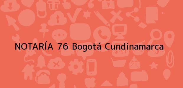 Teléfono, Dirección y otros datos de contacto para NOTARÍA 76, Bogotá, Cundinamarca, colombia