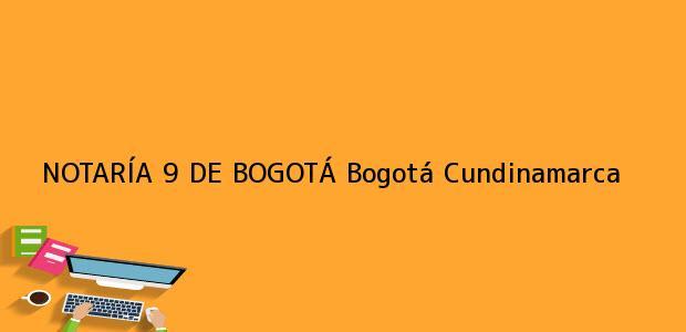 Teléfono, Dirección y otros datos de contacto para NOTARÍA 9 DE BOGOTÁ, Bogotá, Cundinamarca, colombia