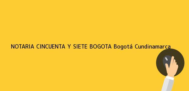 Teléfono, Dirección y otros datos de contacto para NOTARIA CINCUENTA Y SIETE BOGOTA, Bogotá, Cundinamarca, colombia