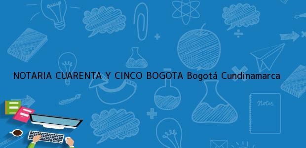 Teléfono, Dirección y otros datos de contacto para NOTARIA CUARENTA Y CINCO BOGOTA, Bogotá, Cundinamarca, colombia