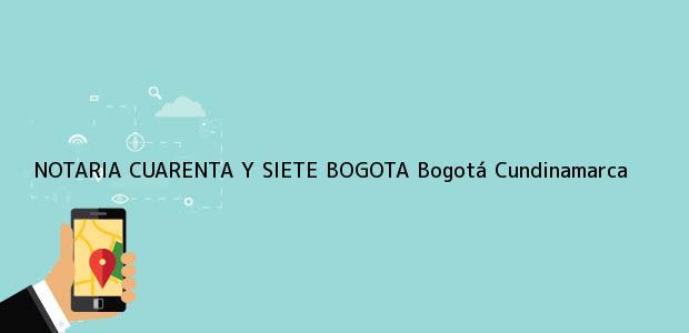 Teléfono, Dirección y otros datos de contacto para NOTARIA CUARENTA Y SIETE BOGOTA, Bogotá, Cundinamarca, colombia