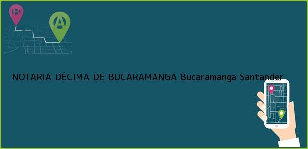 Teléfono, Dirección y otros datos de contacto para NOTARIA DÉCIMA DE BUCARAMANGA, Bucaramanga, Santander, colombia