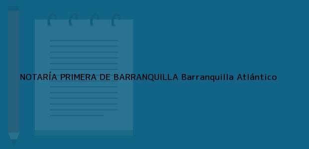 Teléfono, Dirección y otros datos de contacto para NOTARÍA PRIMERA DE BARRANQUILLA, Barranquilla, Atlántico, colombia