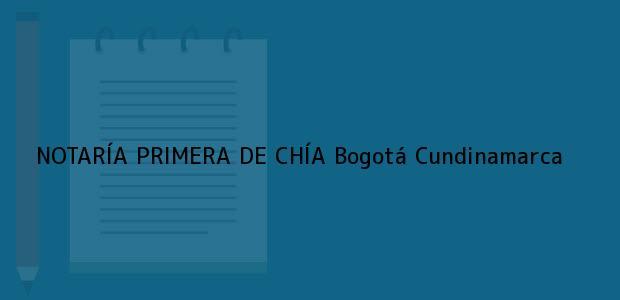 Teléfono, Dirección y otros datos de contacto para NOTARÍA PRIMERA DE CHÍA, Bogotá, Cundinamarca, colombia