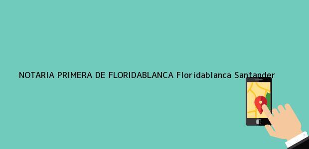 Teléfono, Dirección y otros datos de contacto para NOTARIA PRIMERA DE FLORIDABLANCA, Floridablanca, Santander, colombia