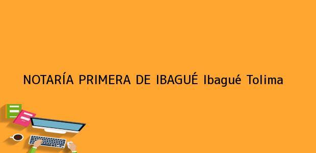 Teléfono, Dirección y otros datos de contacto para NOTARÍA PRIMERA DE IBAGUÉ, Ibagué, Tolima, colombia