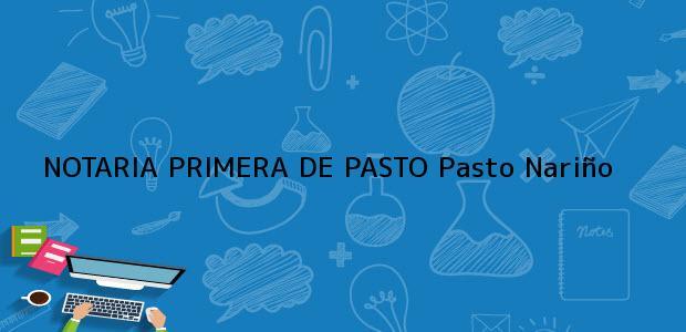 Teléfono, Dirección y otros datos de contacto para NOTARIA PRIMERA DE PASTO, Pasto, Nariño, colombia