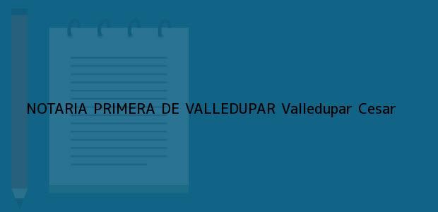 Teléfono, Dirección y otros datos de contacto para NOTARIA PRIMERA DE VALLEDUPAR, Valledupar, Cesar, colombia