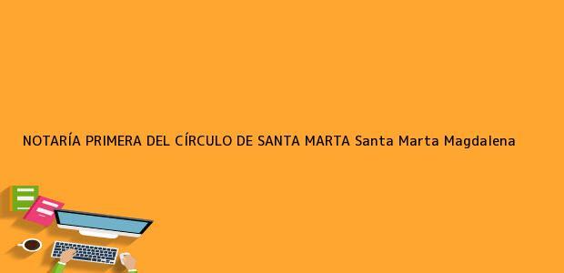Teléfono, Dirección y otros datos de contacto para NOTARÍA PRIMERA DEL CÍRCULO DE SANTA MARTA, Santa Marta, Magdalena, colombia