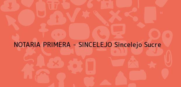 Teléfono, Dirección y otros datos de contacto para NOTARIA PRIMERA - SINCELEJO, Sincelejo, Sucre, colombia