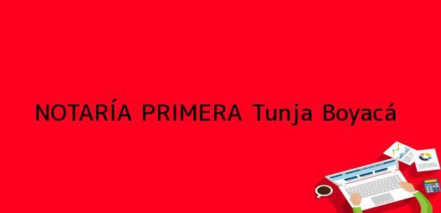Teléfono, Dirección y otros datos de contacto para NOTARÍA PRIMERA, Tunja, Boyacá, colombia
