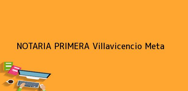 Teléfono, Dirección y otros datos de contacto para NOTARIA PRIMERA, Villavicencio, Meta, colombia