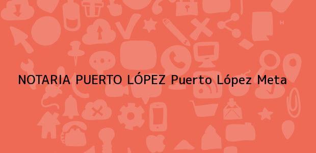Teléfono, Dirección y otros datos de contacto para NOTARIA PUERTO LÓPEZ, Puerto López, Meta, colombia