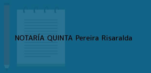 Teléfono, Dirección y otros datos de contacto para NOTARÍA QUINTA, Pereira, Risaralda, colombia