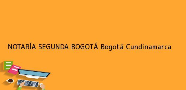 Teléfono, Dirección y otros datos de contacto para NOTARÍA SEGUNDA BOGOTÁ, Bogotá, Cundinamarca, colombia