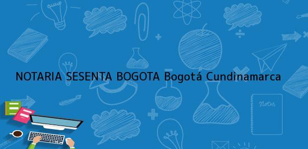 Teléfono, Dirección y otros datos de contacto para NOTARIA SESENTA BOGOTA, Bogotá, Cundinamarca, colombia