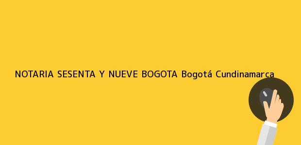 Teléfono, Dirección y otros datos de contacto para NOTARIA SESENTA Y NUEVE BOGOTA, Bogotá, Cundinamarca, colombia