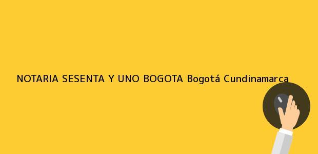 Teléfono, Dirección y otros datos de contacto para NOTARIA SESENTA Y UNO BOGOTA, Bogotá, Cundinamarca, colombia