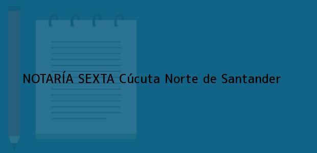 Teléfono, Dirección y otros datos de contacto para NOTARÍA SEXTA, Cúcuta, Norte de Santander, colombia