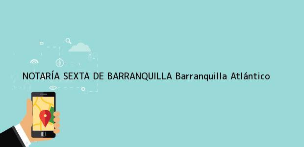 Teléfono, Dirección y otros datos de contacto para NOTARÍA SEXTA DE BARRANQUILLA, Barranquilla, Atlántico, colombia