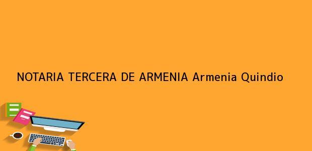 Teléfono, Dirección y otros datos de contacto para NOTARIA TERCERA DE ARMENIA, Armenia, Quindio, colombia